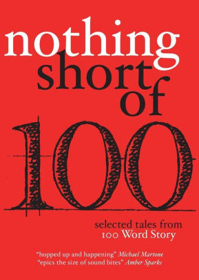 Nothing short of 100: selected tales from 100 word story